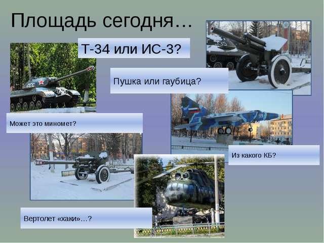Площадь сегодня… Т-34 или ИС-3? Пушка или гаубица? Может это миномет? Из како...