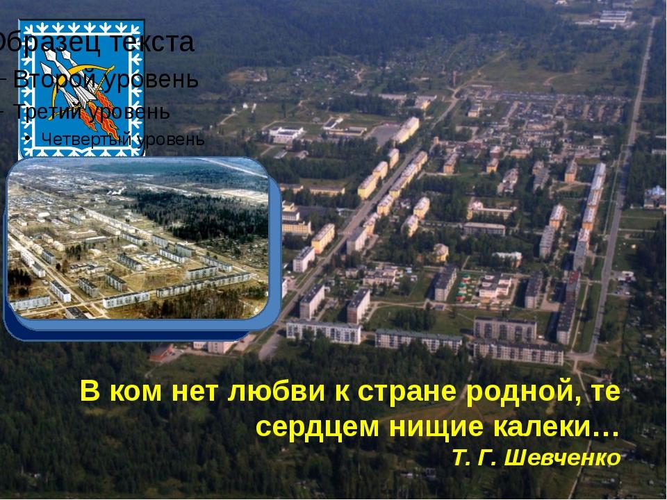 В ком нет любви к стране родной, те сердцем нищие калеки… Т. Г. Шевченко