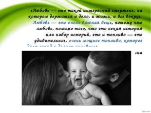 «Любовь — это такой интересный стержень, на котором держится и дело, и жизнь,