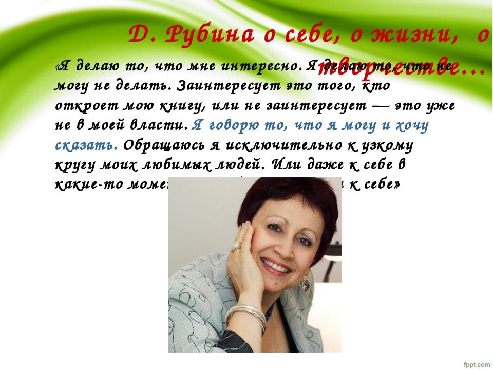Д. Рубина о себе, о жизни, о творчестве… «Я делаю то, что мне интересно. Я де...