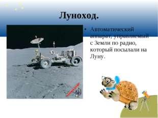 Луноход. Автоматический аппарат, управляемый с Земли по радио, который посыла