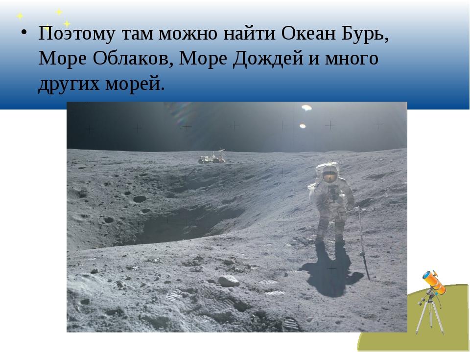 Поэтому там можно найти Океан Бурь, Море Облаков, Море Дождей и много других...