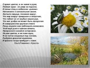 Сорвал цветок, и он завял в руке, Поймал жука - он умер на ладони, И пенье пт