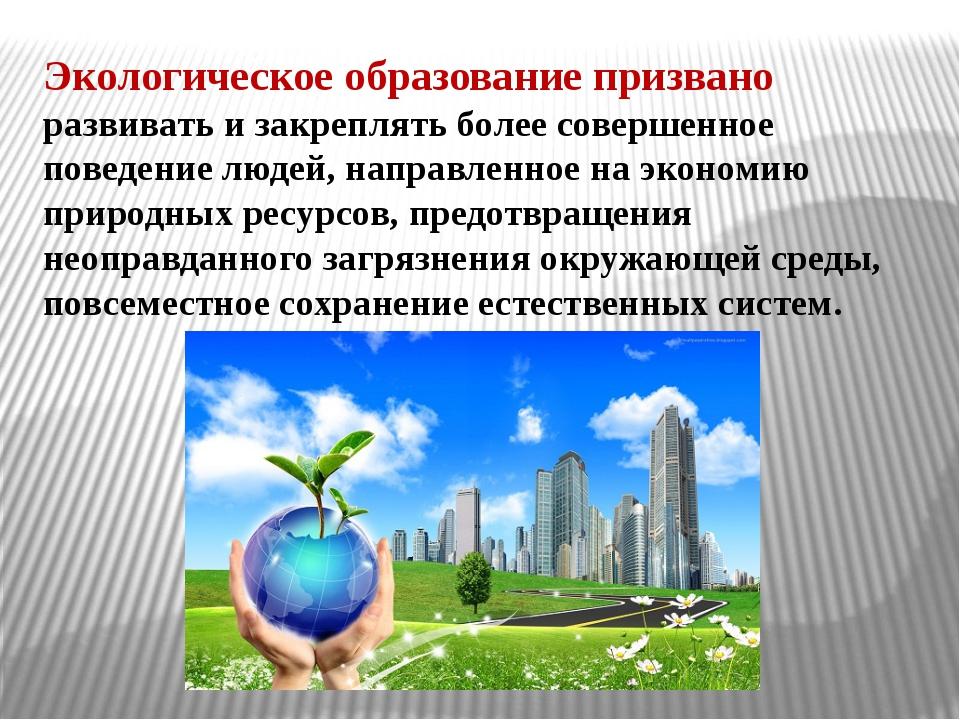 Экологическое образование призвано развивать и закреплять более совершенное п...