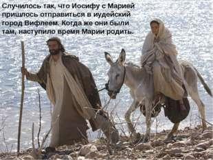 Случилось так, что Иосифу с Марией пришлось отправиться в иудейский город Виф