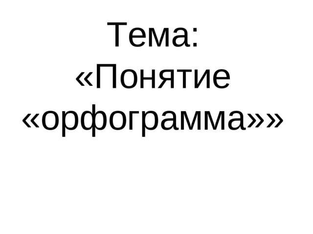 Тема: «Понятие «орфограмма»»