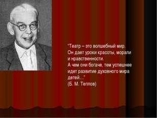 """""""Театр – это волшебный мир. Он дает уроки красоты, морали и нравственности. А"""