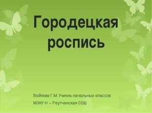 Городецкая роспись Войнова Г.М. Учитель начальных классов МОКУ Н – Реутчанска