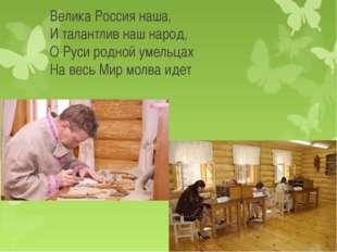 Велика Россия наша, И талантлив наш народ, О Руси родной умельцах На весь