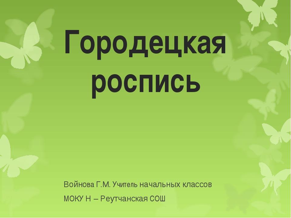 Городецкая роспись Войнова Г.М. Учитель начальных классов МОКУ Н – Реутчанска...