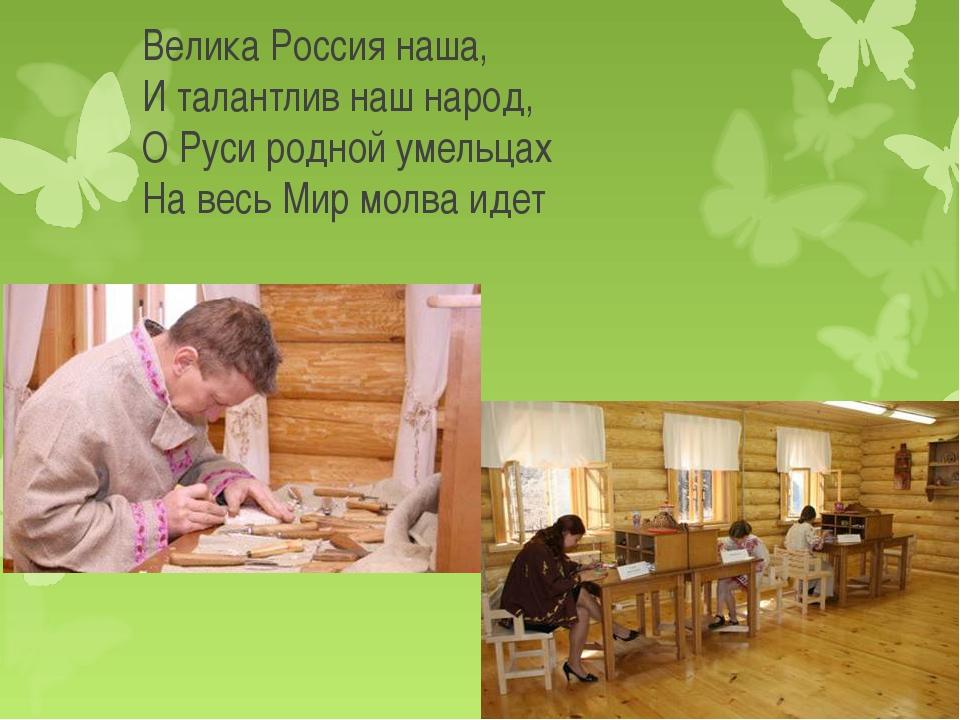 Велика Россия наша, И талантлив наш народ, О Руси родной умельцах На весь...
