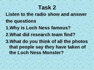 Task 2 Listen to the radio show and answer the questions 1.Why is Loch Ness f