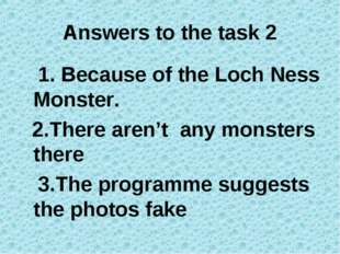 Answers to the task 2 1. Because of the Loch Ness Monster. 2.There aren't any