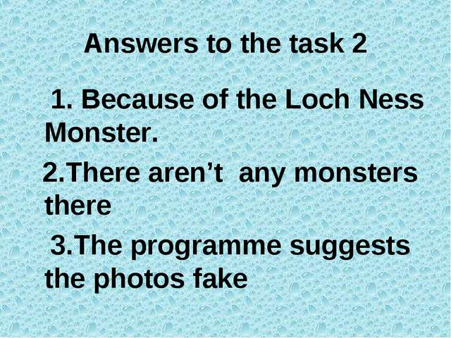 Answers to the task 2 1. Because of the Loch Ness Monster. 2.There aren't any...