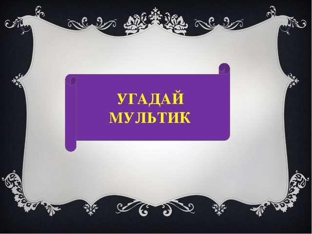 УГАДАЙ МУЛЬТИК