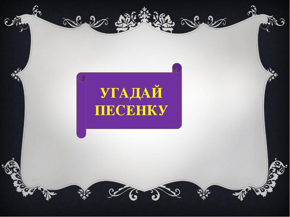 УГАДАЙ ПЕСЕНКУ