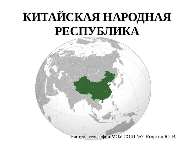 КИТАЙСКАЯ НАРОДНАЯ РЕСПУБЛИКА Учитель географии МОУ СОШ №7 Егорхин Ю. В.