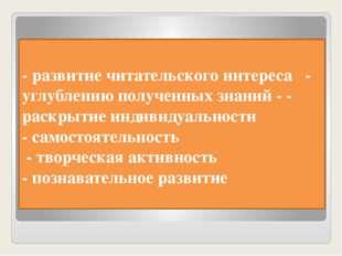 - развитие читательского интереса - углублению полученных знаний - - раскрыти