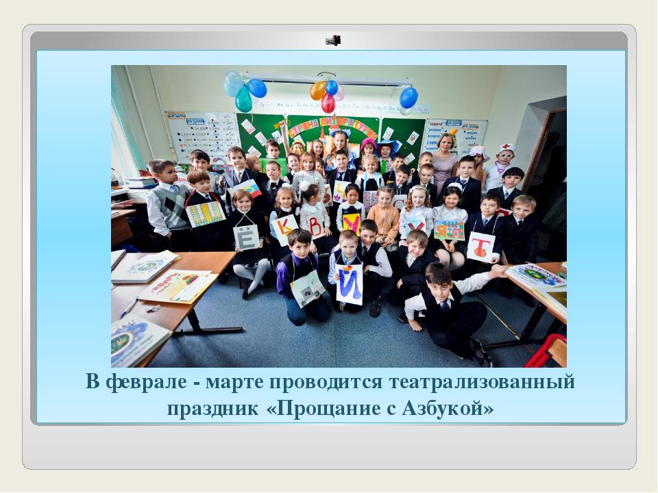 В феврале - марте проводится театрализованный праздник «Прощание с Азбукой»