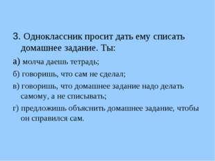 3. Одноклассник просит дать ему списать домашнее задание. Ты: а) молча даешь