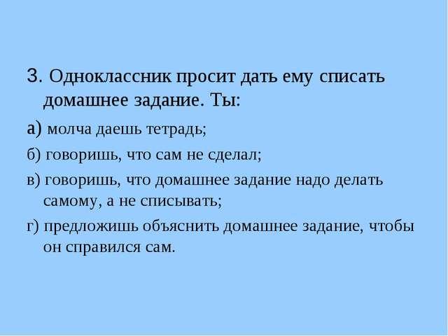 3. Одноклассник просит дать ему списать домашнее задание. Ты: а) молча даешь...
