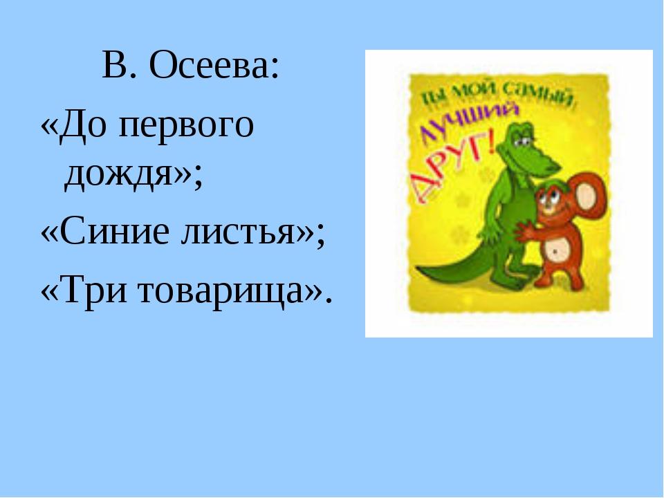 В. Осеева: «До первого дождя»; «Синие листья»; «Три товарища».