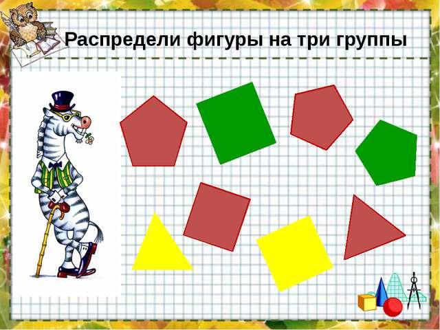 Распредели фигуры на три группы