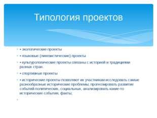 • экологические проекты • языковые (лингвистические) проекты • культурологиче