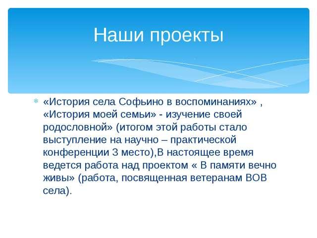 «История села Софьино в воспоминаниях» , «История моей семьи» - изучение свое...