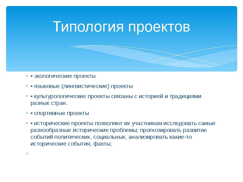 • экологические проекты • языковые (лингвистические) проекты • культурологиче...