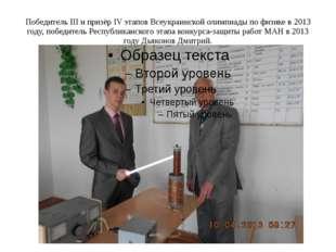 Победитель III и призёр IV этапов Всеукраинской олимпиады по физике в 2013 го