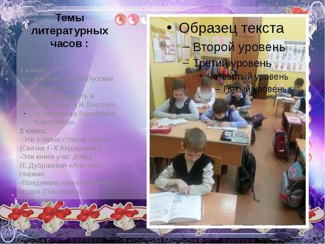 Темы литературных часов : 1 класс: -По дорогам сказки(Русские народные сказки...