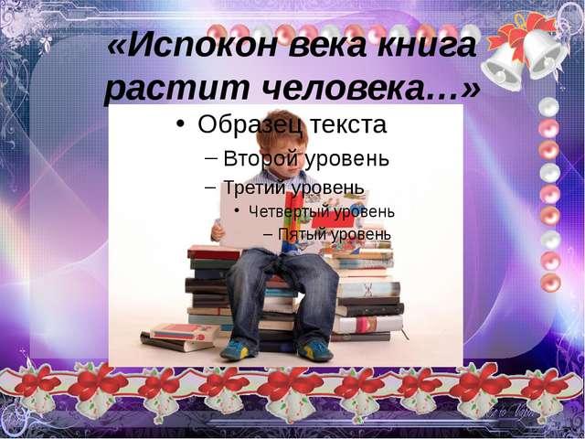 «Испокон века книга растит человека…»