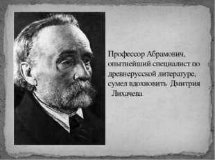 Профессор Абрамович, опытнейший специалист по древнерусской литературе, сумел