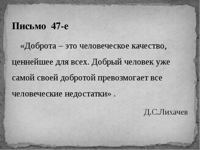 Письмо 47-е «Доброта – это человеческое качество, ценнейшее для всех. Доб...