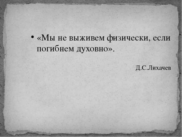 «Мы не выживем физически, если погибнем духовно». Д.С.Лихачев