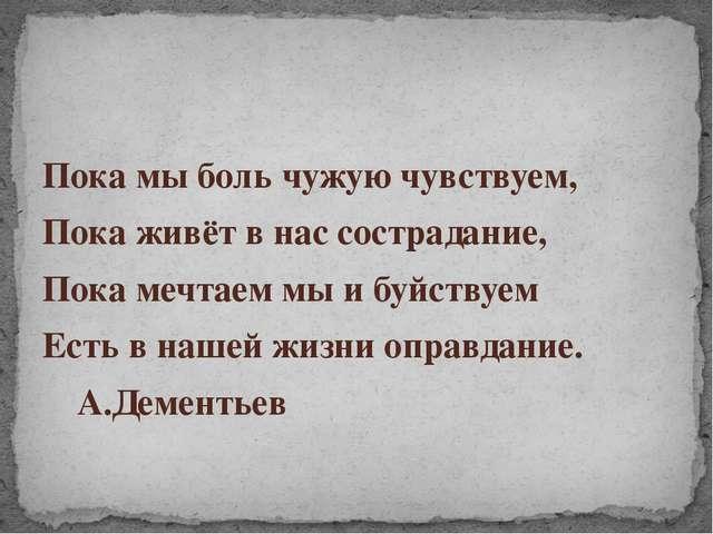 Пока мы боль чужую чувствуем, Пока живёт в нас сострадание, Пока мечтаем мы...