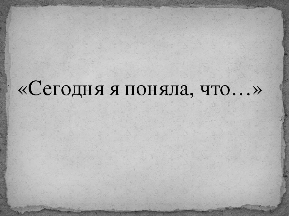 «Сегодня я поняла, что…»