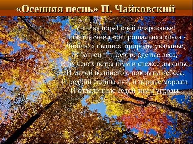 «Осенняя песнь» П. Чайковский Унылая пора! очей очарованье! Приятна мне твоя...