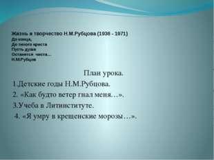 Жизнь и творчество Н.М.Рубцова (1936 - 1971) До конца, До тихого креста Пуст