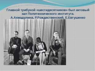 Главной трибуной «шестидесятников» был актовый зал Политехнического института