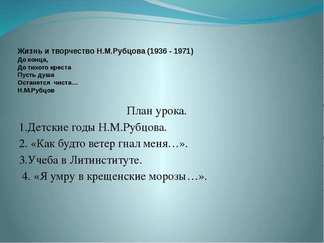 Жизнь и творчество Н.М.Рубцова (1936 - 1971) До конца, До тихого креста Пуст...