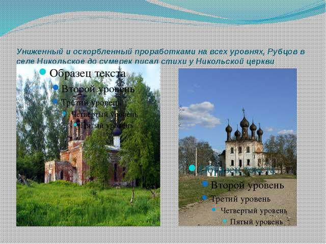 Униженный и оскорбленный проработками на всех уровнях, Рубцов в селе Никольск...