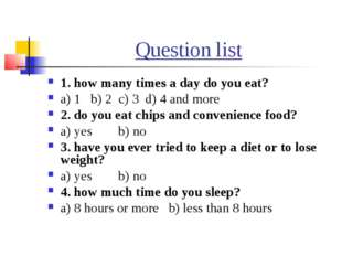 Question list 1. how many times a day do you eat? a) 1 b) 2 c) 3 d) 4 and mor
