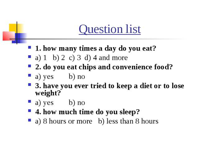 Question list 1. how many times a day do you eat? a) 1 b) 2 c) 3 d) 4 and mor...