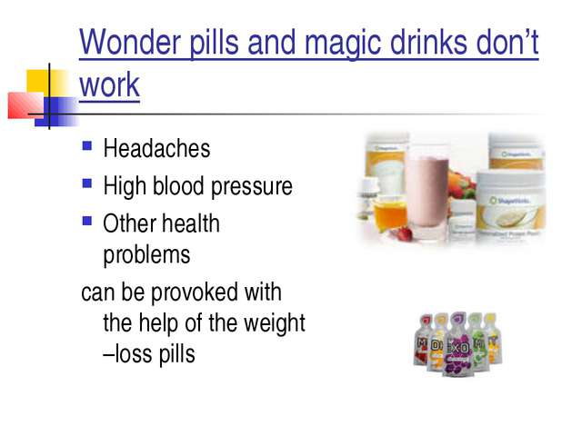 Wonder pills and magic drinks don't work Headaches High blood pressure Other...