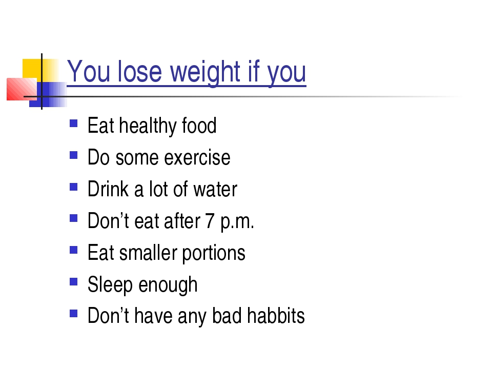You lose weight if you Eat healthy food Do some exercise Drink a lot of water...