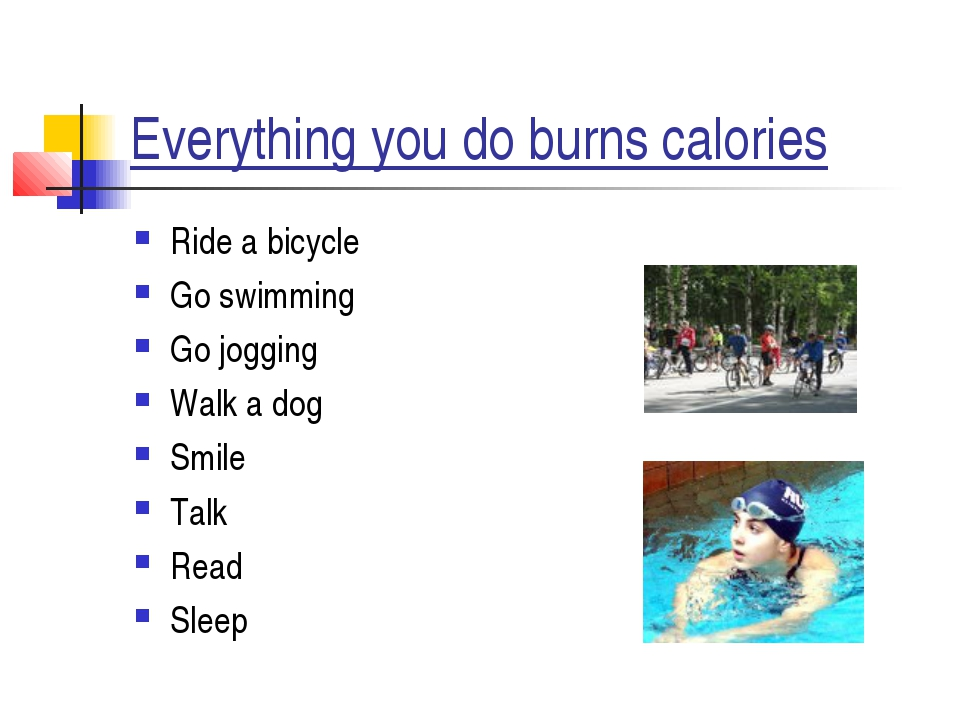 Everything you do burns calories Ride a bicycle Go swimming Go jogging Walk a...