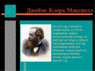 Джеймс Клерк Максвелл Он в 24 года становится профессором, а в 29 лет – акаде