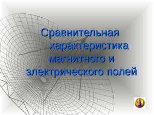 Сравнительная характеристика магнитного и электрического полей